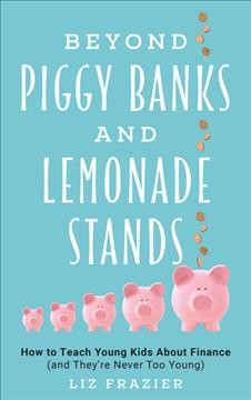 Beyond piggy banks and lemonade stands : how to teach young kids about finance (and they're never too young) / Liz Frazier. - Liz Frazier.