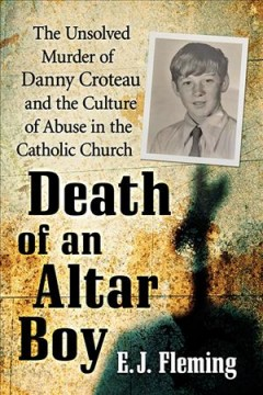 Death of an altar boy : the unsolved murder of Danny Croteau and the culture of abuse in the Catholic Church / E.J. Fleming. - E.J. Fleming.