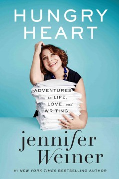 Hungry heart : adventures in life, love, and writing / Jennifer Weiner.