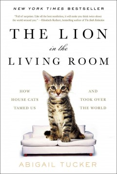 The lion in the living room : how house cats tamed us and took over the world / Abigail Tucker.