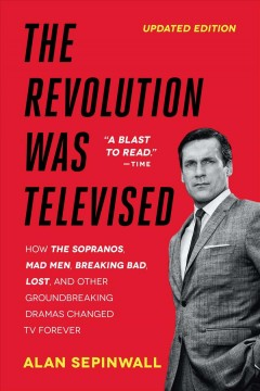 The revolution was televised : how The Sopranos, Mad Men, Breaking Bad, Lost, and other groundbreaking dramas changed tv forever / Alan Sepinwall.