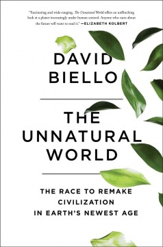 The unnatural world : the race to remake civilization in Earth's newest age / David Biello.
