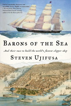 Barons of the sea : and their race to build the world's fastest clipper ship / Steven Ujifusa. - Steven Ujifusa.