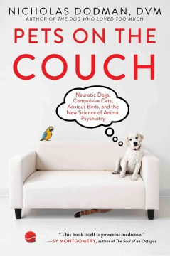 Pets on the couch : neurotic dogs, compulsive cats, anxious birds, and the new science of animal psychiatry / by Nicholas H. Dodman, BVMS, DACVB. - by Nicholas H. Dodman, BVMS, DACVB.