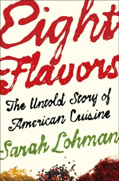 Eight flavors : the untold story of American cuisine / Sarah Lohman.