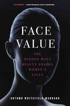 Face value : the hidden ways that beauty shapes women's lives / Autumn Whitefield-Madrano.