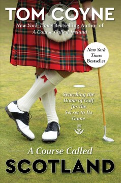A course called Scotland : searching the home of golf for the secret to its game / Tom Coyne.