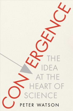 Convergence : the idea at the heart of science : how the different disciplines are coming together to tell one coherent, interlocking story, and making science the basis for other forms of knowledge / Peter Watson.