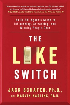 The like switch : an ex-FBI agent's guide to influencing, attracting, and winning people over / Jack Schafer, Ph.D., Marvin Karlins, Ph.D. - Jack Schafer, Ph.D., Marvin Karlins, Ph.D.