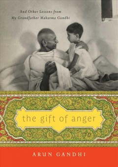 The gift of anger : and other lessons from my grandfather Mahatma Gandhi / Arun Gandhi.