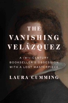 The vanishing Velázquez : a 19th-Century bookseller's obsession with a lost masterpiece / Laura Cumming.