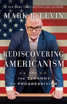 Rediscovering Americanism : and the tyranny of progressivism / Mark R. Levin. - Mark R. Levin.