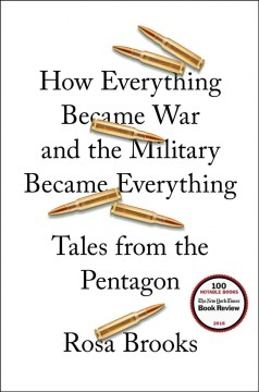 How everything became war and the military became everything : tales from the Pentagon / Rosa Brooks.