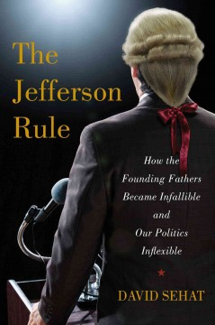 The Jefferson rule : how the founding fathers became infallible and our politics inflexible / David Sehat.