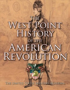 The West Point history of the American Revolution : The United States Military Academy / editors: Clifford J. Rogers, Ty Seidule, and Samuel J. Watson.