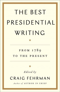 The best presidential writing : from 1789 to the present / edited by Craig Fehrman.
