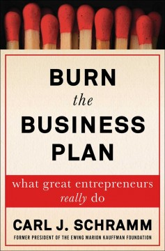 Burn the business plan : what great entrepreneurs really do / Carl J. Schramm.