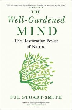 The well-gardened mind : the restorative power of nature / Sue Stuart-Smith.
