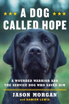 A dog called hope : the Special Forces wounded warrior and the dog who dared to love him / Jason Morgan & Damien Lewis.