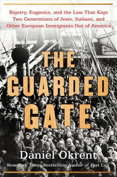 The guarded gate : bigotry, eugenics, and the law that kept two generations of Jews, Italians, and other European immigrants out of America / Daniel Okrent.