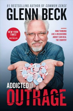 Addicted to outrage : how thinking like a recovering addict can heal the country / Glenn Beck. - Glenn Beck.