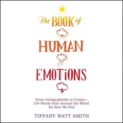 The book of human emotions : an encyclopedia of feeling from anger to wanderlust / Tiffany Watt Smith.