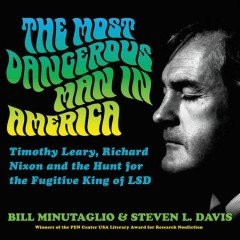 The most dangerous man in America : Timothy Leary, Richard Nixon and the hunt for the fugitive king of LSD / Bill Minutaglio and Steven L. Davis. - Bill Minutaglio and Steven L. Davis.