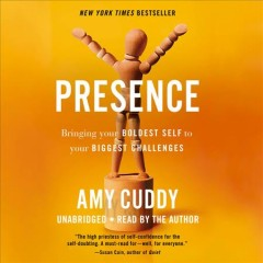 Presence : bringing your boldest self to your biggest challenges / by Amy Cuddy.