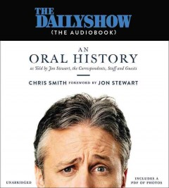 The Daily Show (the audiobook) : an oral history as told by Jon Stewart, the correspondents, staff and guests / Chris Smith ; foreword by Jon Stewart. - Chris Smith ; foreword by Jon Stewart.