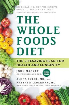 The whole foods diet : the lifesaving plan for health and longevity / John Mackey, Alona Pulde, MD, and Matthew Lederman, MD ; foreword by Dean Ornish, MD.