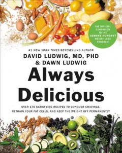 Always delicious : over 175 satisfying recipes to conquer cravings, retrain your fat cells, and keep the weight off permanently / David Ludwig, MD, PhD, and Dawn Ludwig ; foreword by Mark Hyman, MD.