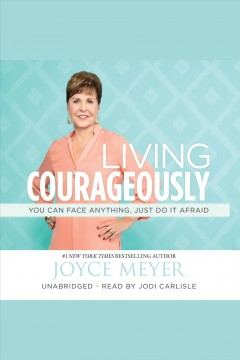 Living courageously : you can face anything, just do it afraid / Joyce Meyer.