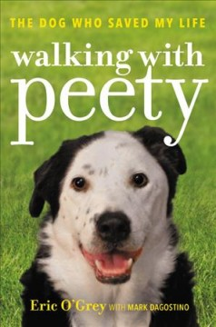 Walking with Peety : the dog who saved my life / Eric O'Grey with Mark Dagostino.