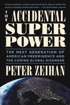 The accidental superpower : the next generation of American preeminence and the coming global disorder / Peter Zeihan. - Peter Zeihan.
