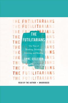 The futilitarians : our year of thinking, drinking, grieving, and reading / Anne Gisleson. - Anne Gisleson.