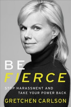 Be fierce : stop harassment and take your power back / Gretchen Carlson. - Gretchen Carlson.