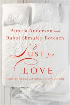 Lust for love : rekindling intimacy and passion in your relationship / Pamela Anderson and Rabbi Shmuley Boteach. - Pamela Anderson and Rabbi Shmuley Boteach.