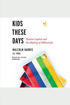 Kids these days : human capital and the making of millennials / Malcolm Harris. - Malcolm Harris.