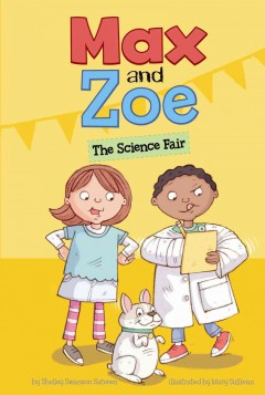Max and Zoe : the science fair / by Shelley Swanson Sateren ; illustrated by Mary Sullivan. - by Shelley Swanson Sateren ; illustrated by Mary Sullivan.