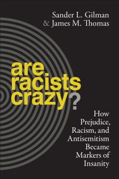 Are racists crazy? : how prejudice, racism, and antisemitism became markers of insanity / Sander L. Gilman and James M. Thomas.