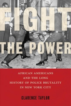 Fight the power : African Americans and the long history of police brutality in New York City / Clarence Taylor.