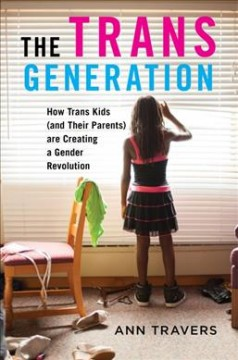 The trans generation : how trans kids (and their parents) are creating a gender revolution / Ann Travers.