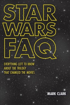 Star Wars FAQ : everything left to know about the trilogy that changed the movies / Mark Clark.