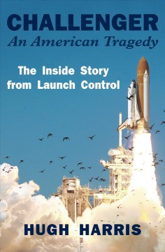 Challenger: an American tragedy : the inside story from launch control / Hugh Harris.
