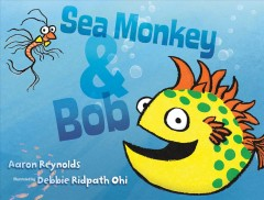Sea Monkey & Bob /  Aaron Reynolds ; illustrated by Debbie Ridpath Ohi. - Aaron Reynolds ; illustrated by Debbie Ridpath Ohi.