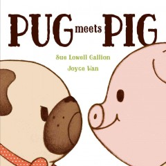 Pug meets Pig /  Sue Lowell Gallion ; illustrated by Joyce Wan. - Sue Lowell Gallion ; illustrated by Joyce Wan.