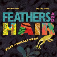 Feathers and hair, what animals wear /  Jennifer Ward ; illustrated by Jing Jing Tsong.