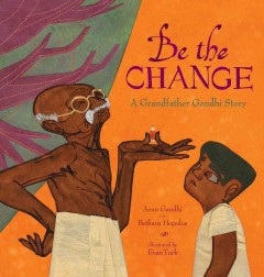 Be the change : a grandfather Gandhi story / Arun Gandhi and Bethany Hegedus ; illustrated by Evan Turk. - Arun Gandhi and Bethany Hegedus ; illustrated by Evan Turk.