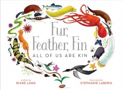 Fur, feather, fin : all of us are kin / Diane Lang ; illustrated by Stephanie Laberis.