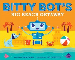 Bitty Bot's big beach getaway /  Tim McCanna ; illustrated by Tad Carpenter.